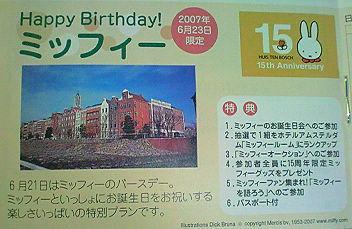 Happy Birthday! ミッフィー  2007年6月23日限定  6月21日はミッフィーのバースデー。 ミッフィーといっしょにお誕生日をお祝いする 楽しさいっぱいの特別プランです。  (特典) 1. ミッフィーのお誕生日会へのご参加 2. 抽選で1組をホテルアムステルダム「ミッフィールーム」へランクアップ 3. 「ミッフィーオークション」へのご参加 4. 参加者全員に15周年限定ミッフィーグッズをプレゼント 5. ミッフィーファン集まれ「ミッフィーを語ろう」へのご参加 6. パスポート付